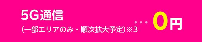 5G通信 (一部エリアのみ・順次拡大予定)※3・・・0円